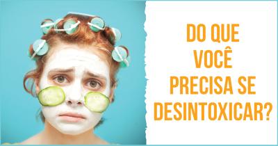 Do que você precisa se desintoxicar?