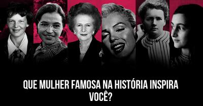 Que mulher famosa na história inspira você?