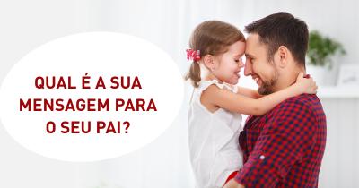 Qual é a sua Mensagem para o seu Pai?