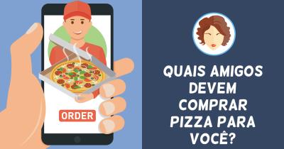 Quais amigos devem comprar pizza para você?