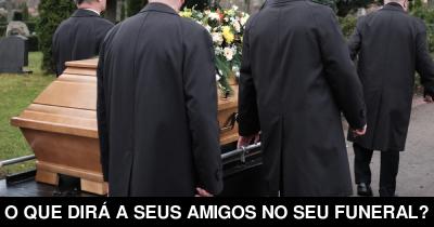 O que dirá a seus amigos no seu Funeral?