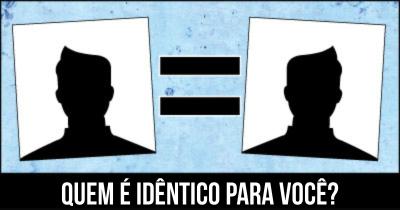 Quem é idêntico para você?