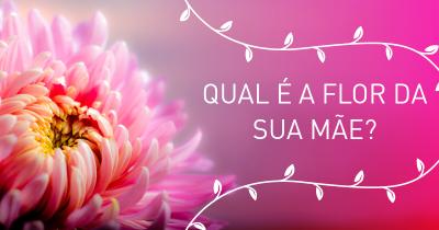 Qual é a flor da sua mãe?