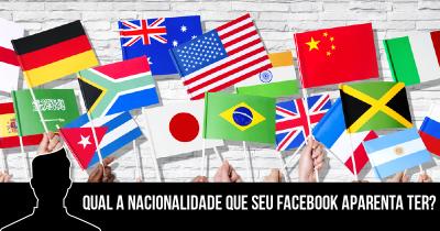 Qual a Nacionalidade que seu Facebook aparenta ter?