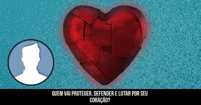 Quem vai proteger, defender e lutar por seu coração?