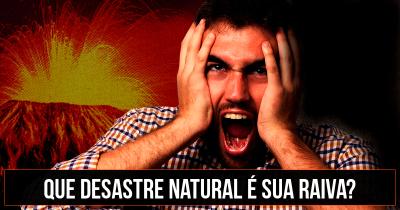 Que desastre Natural é sua raiva?