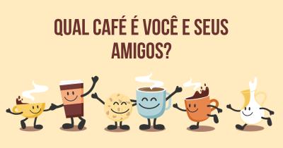 Qual café é você e seus amigos?