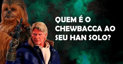 Quem é o Chewbacca ao seu Han Solo?