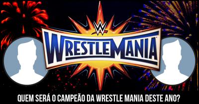 Quem será o campeão da Wrestle Mania deste ano?